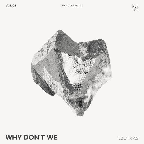 EDEN, X.Q Why Don't We